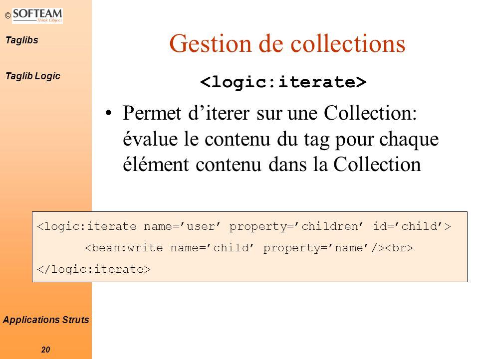 © 20 Taglibs Applications Struts Gestion de collections Permet d'iterer sur une Collection: évalue le contenu du tag pour chaque élément contenu dans la Collection Taglib Logic
