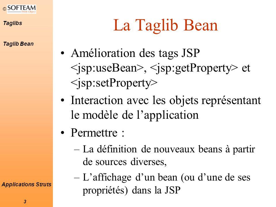 © 3 Taglibs Applications Struts La Taglib Bean Amélioration des tags JSP, et Interaction avec les objets représentant le modèle de l'application Permettre : –La définition de nouveaux beans à partir de sources diverses, –L'affichage d'un bean (ou d'une de ses propriétés) dans la JSP Taglib Bean