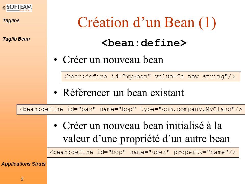 © 6 Taglibs Applications Struts Création d'un Bean (2) Existence d'autres tags de création, faisant la copie de beans existants (ou de propriétés de beans) : Les beans créés de cette façon le sont avec la visibilité page .