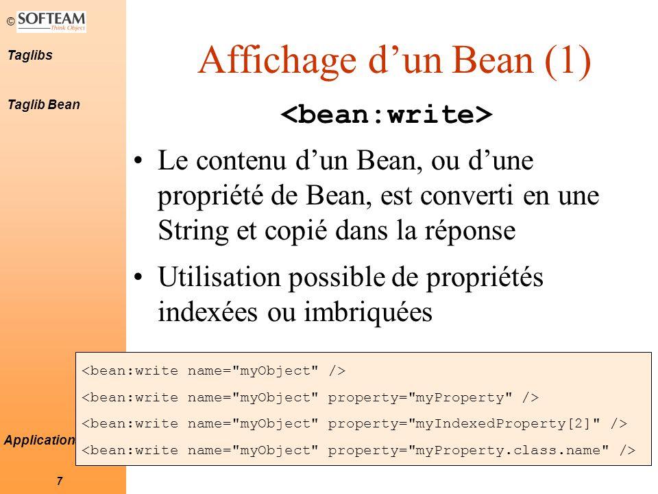 © 8 Taglibs Applications Struts Affichage d'un Bean (2) Formater une valeur d'un bean –Attribut format du tag Localisation des patterns de formatage (fonction de la langue) –Embarquer les patterns dans les bundles de ressources (number.format=#,##0.00) <bean:write name= mybean property= number format= #,##0.00 formatkey= number.format /> Taglib Bean