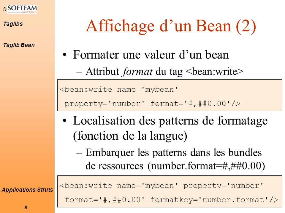 © 8 Taglibs Applications Struts Affichage d'un Bean (2) Formater une valeur d'un bean –Attribut format du tag Localisation des patterns de formatage (