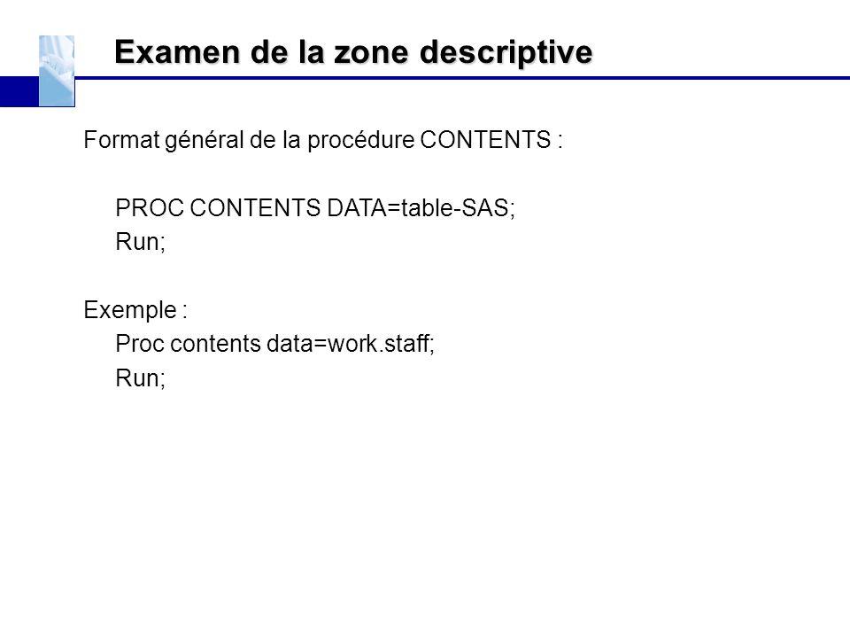 Examen de la zone descriptive Format général de la procédure CONTENTS : PROC CONTENTS DATA=table-SAS; Run; Exemple : Proc contents data=work.staff; Ru