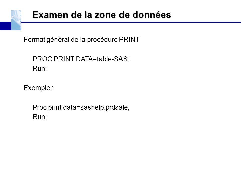 Examen de la zone de données Format général de la procédure PRINT PROC PRINT DATA=table-SAS; Run; Exemple : Proc print data=sashelp.prdsale; Run;