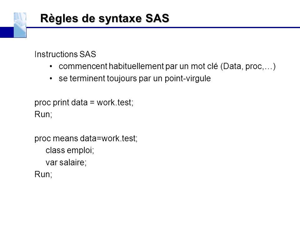 Règles de syntaxe SAS Instructions SAS commencent habituellement par un mot clé (Data, proc,…) se terminent toujours par un point-virgule proc print d