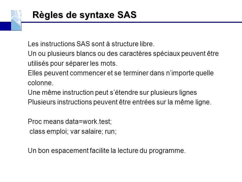 Règles de syntaxe SAS Les instructions SAS sont à structure libre. Un ou plusieurs blancs ou des caractères spéciaux peuvent être utilisés pour sépare