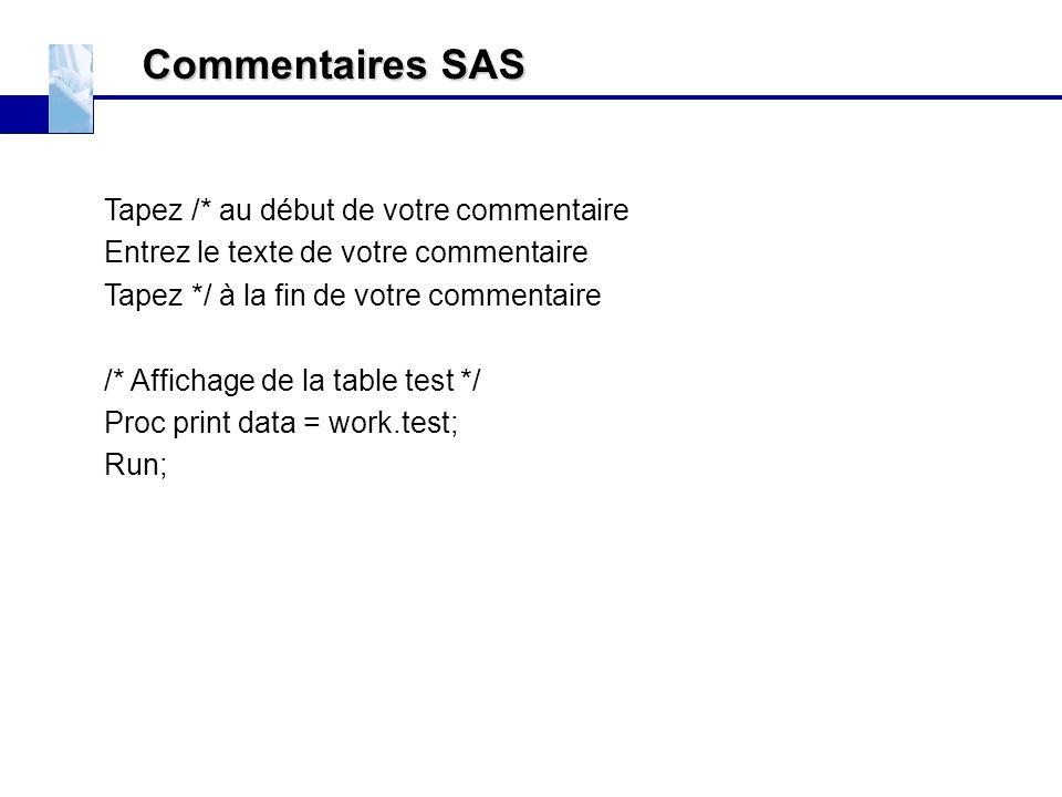 Commentaires SAS Tapez /* au début de votre commentaire Entrez le texte de votre commentaire Tapez */ à la fin de votre commentaire /* Affichage de la