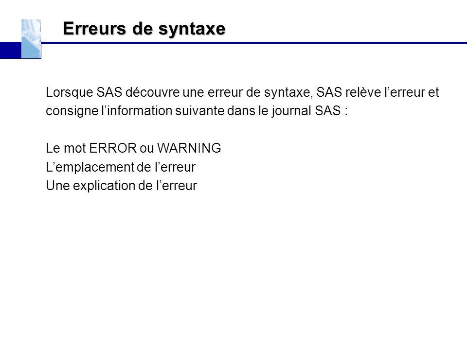 Erreurs de syntaxe Lorsque SAS découvre une erreur de syntaxe, SAS relève l'erreur et consigne l'information suivante dans le journal SAS : Le mot ERR