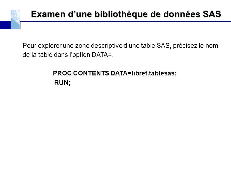 Examen d'une bibliothèque de données SAS Pour explorer une zone descriptive d'une table SAS, précisez le nom de la table dans l'option DATA=. PROC CON