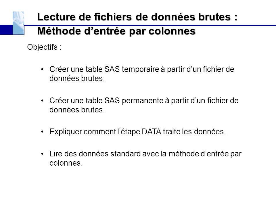 Lecture de fichiers de données brutes : Méthode d'entrée par colonnes Objectifs : Créer une table SAS temporaire à partir d'un fichier de données brut