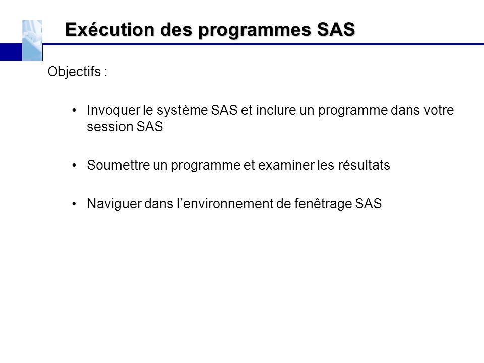 Exécution des programmes SAS Objectifs : Invoquer le système SAS et inclure un programme dans votre session SAS Soumettre un programme et examiner les