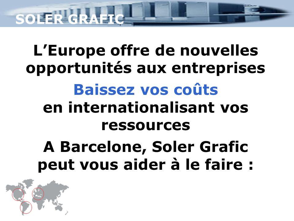 L'Europe offre de nouvelles opportunités aux entreprises Baissez vos coûts en internationalisant vos ressources A Barcelone, Soler Grafic peut vous aider à le faire :