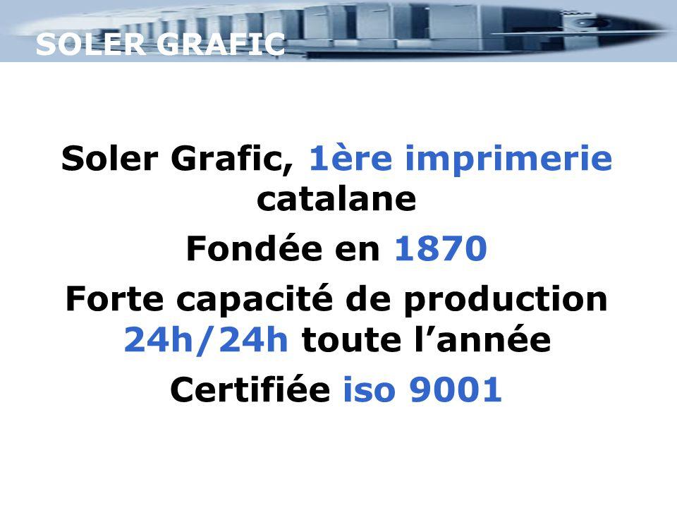 SOLER GRAFIC Soler Grafic, 1ère imprimerie catalane Fondée en 1870 Forte capacité de production 24h/24h toute l'année Certifiée iso 9001