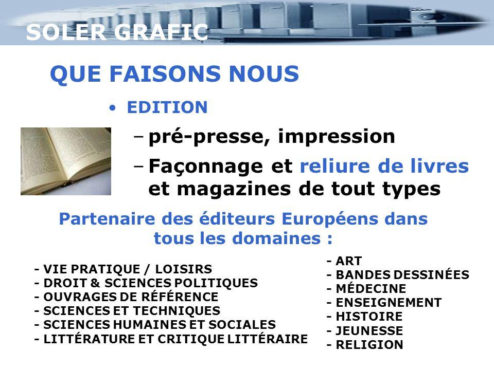 SOLER GRAFIC EDITION –pré-presse, impression –Façonnage et reliure de livres et magazines de tout types QUE FAISONS NOUS Partenaire des éditeurs Européens dans tous les domaines : - ART - BANDES DESSINÉES - MÉDECINE - ENSEIGNEMENT - HISTOIRE - JEUNESSE - RELIGION - VIE PRATIQUE / LOISIRS - DROIT & SCIENCES POLITIQUES - OUVRAGES DE RÉFÉRENCE - SCIENCES ET TECHNIQUES - SCIENCES HUMAINES ET SOCIALES - LITTÉRATURE ET CRITIQUE LITTÉRAIRE