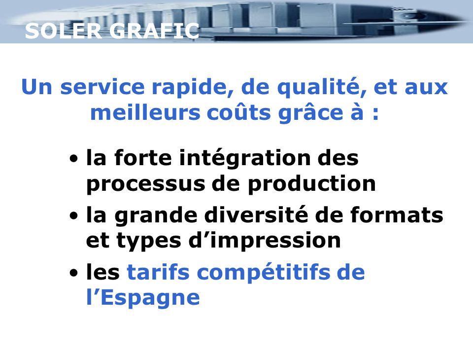 SOLER GRAFIC Un service rapide, de qualité, et aux meilleurs coûts grâce à : la forte intégration des processus de production la grande diversité de formats et types d'impression les tarifs compétitifs de l'Espagne