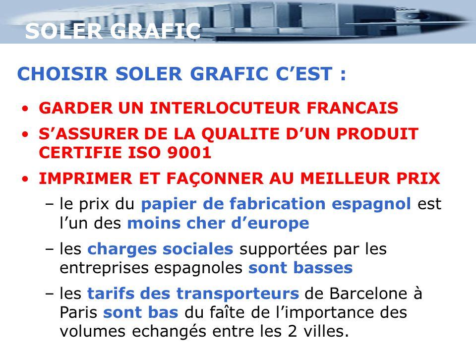 SOLER GRAFIC CHOISIR SOLER GRAFIC C'EST : GARDER UN INTERLOCUTEUR FRANCAIS S'ASSURER DE LA QUALITE D'UN PRODUIT CERTIFIE ISO 9001 IMPRIMER ET FAÇONNER AU MEILLEUR PRIX –le prix du papier de fabrication espagnol est l'un des moins cher d'europe –les charges sociales supportées par les entreprises espagnoles sont basses –les tarifs des transporteurs de Barcelone à Paris sont bas du faîte de l'importance des volumes echangés entre les 2 villes.