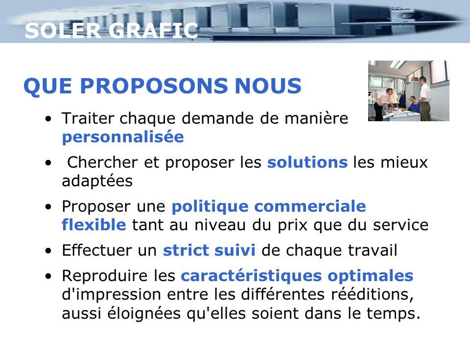 SOLER GRAFIC QUE PROPOSONS NOUS Traiter chaque demande de manière personnalisée Chercher et proposer les solutions les mieux adaptées Proposer une pol