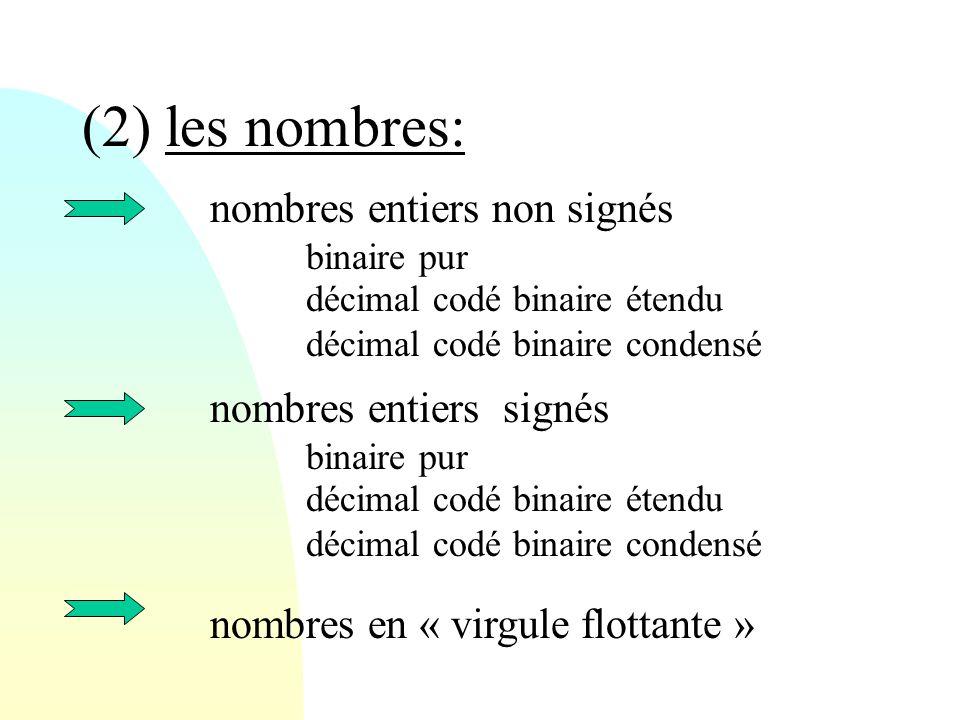 (2) les nombres: nombres entiers non signés binaire pur décimal codé binaire étendu décimal codé binaire condensé nombres en « virgule flottante » nom