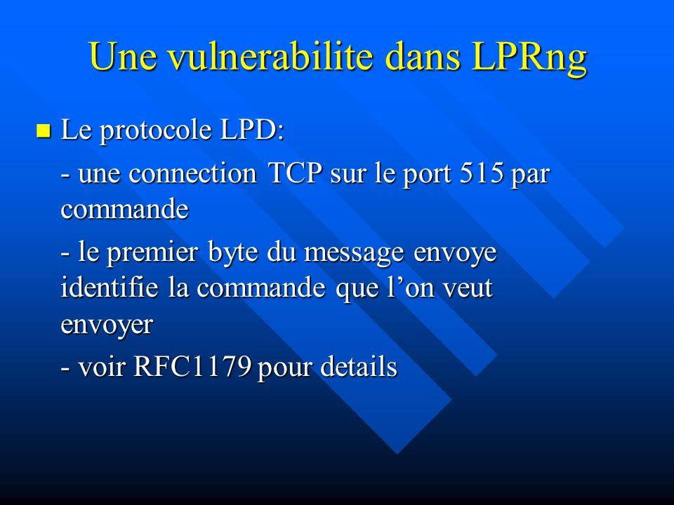 Une vulnerabilite dans LPRng Le protocole LPD: Le protocole LPD: - une connection TCP sur le port 515 par commande - le premier byte du message envoye identifie la commande que l'on veut envoyer - voir RFC1179 pour details