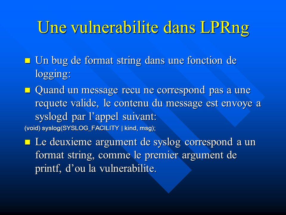 Une vulnerabilite dans LPRng Un bug de format string dans une fonction de logging: Un bug de format string dans une fonction de logging: Quand un message recu ne correspond pas a une requete valide, le contenu du message est envoye a syslogd par l'appel suivant: Quand un message recu ne correspond pas a une requete valide, le contenu du message est envoye a syslogd par l'appel suivant: (void) syslog(SYSLOG_FACILITY | kind, msg); Le deuxieme argument de syslog correspond a un format string, comme le premier argument de printf, d'ou la vulnerabilite.
