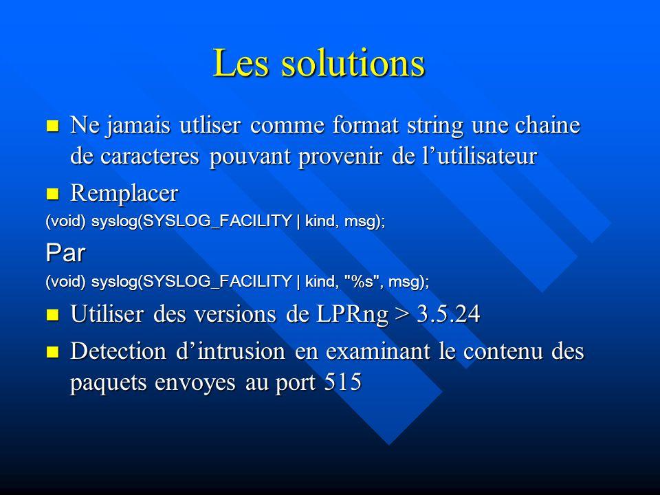 Les solutions Ne jamais utliser comme format string une chaine de caracteres pouvant provenir de l'utilisateur Ne jamais utliser comme format string une chaine de caracteres pouvant provenir de l'utilisateur Remplacer Remplacer (void) syslog(SYSLOG_FACILITY | kind, msg); Par (void) syslog(SYSLOG_FACILITY | kind, %s , msg); Utiliser des versions de LPRng > 3.5.24 Utiliser des versions de LPRng > 3.5.24 Detection d'intrusion en examinant le contenu des paquets envoyes au port 515 Detection d'intrusion en examinant le contenu des paquets envoyes au port 515