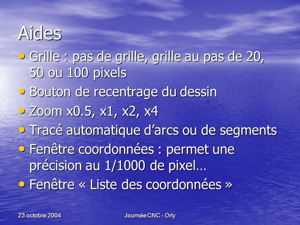 23 octobre 2004Journée CNC - Orly Aides Grille : pas de grille, grille au pas de 20, 50 ou 100 pixels Grille : pas de grille, grille au pas de 20, 50 ou 100 pixels Bouton de recentrage du dessin Bouton de recentrage du dessin Zoom x0.5, x1, x2, x4 Zoom x0.5, x1, x2, x4 Tracé automatique d'arcs ou de segments Tracé automatique d'arcs ou de segments Fenêtre coordonnées : permet une précision au 1/1000 de pixel… Fenêtre coordonnées : permet une précision au 1/1000 de pixel… Fenêtre « Liste des coordonnées » Fenêtre « Liste des coordonnées »