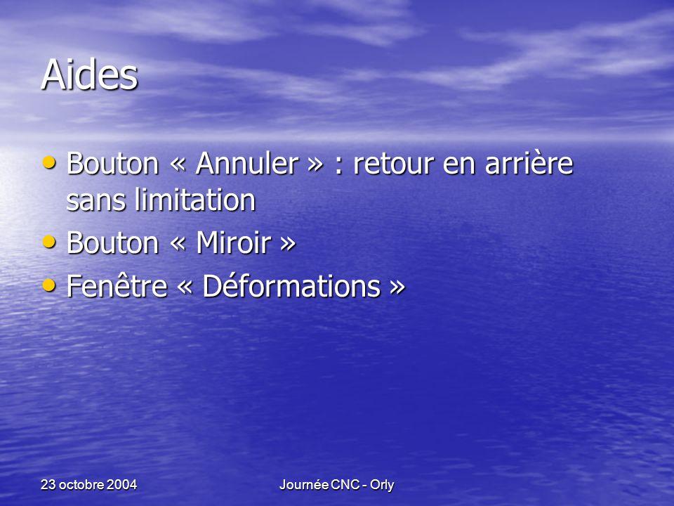23 octobre 2004Journée CNC - Orly Aides Bouton « Annuler » : retour en arrière sans limitation Bouton « Annuler » : retour en arrière sans limitation Bouton « Miroir » Bouton « Miroir » Fenêtre « Déformations » Fenêtre « Déformations »