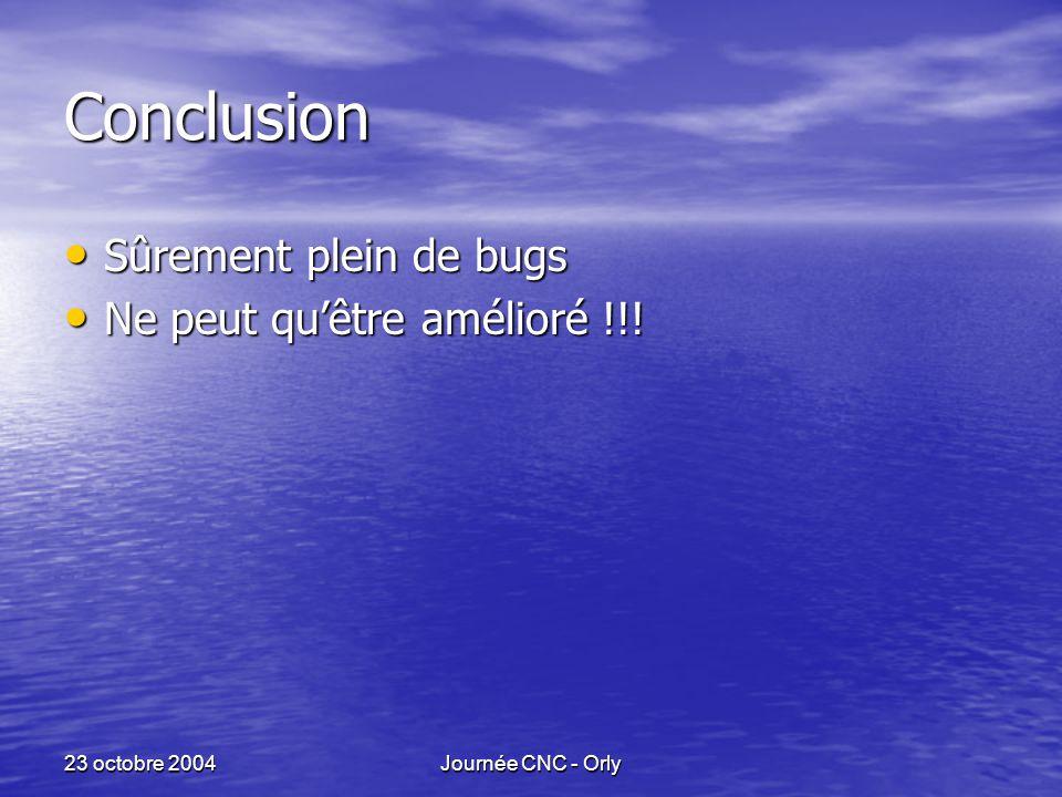 23 octobre 2004Journée CNC - Orly Conclusion Sûrement plein de bugs Sûrement plein de bugs Ne peut qu'être amélioré !!.