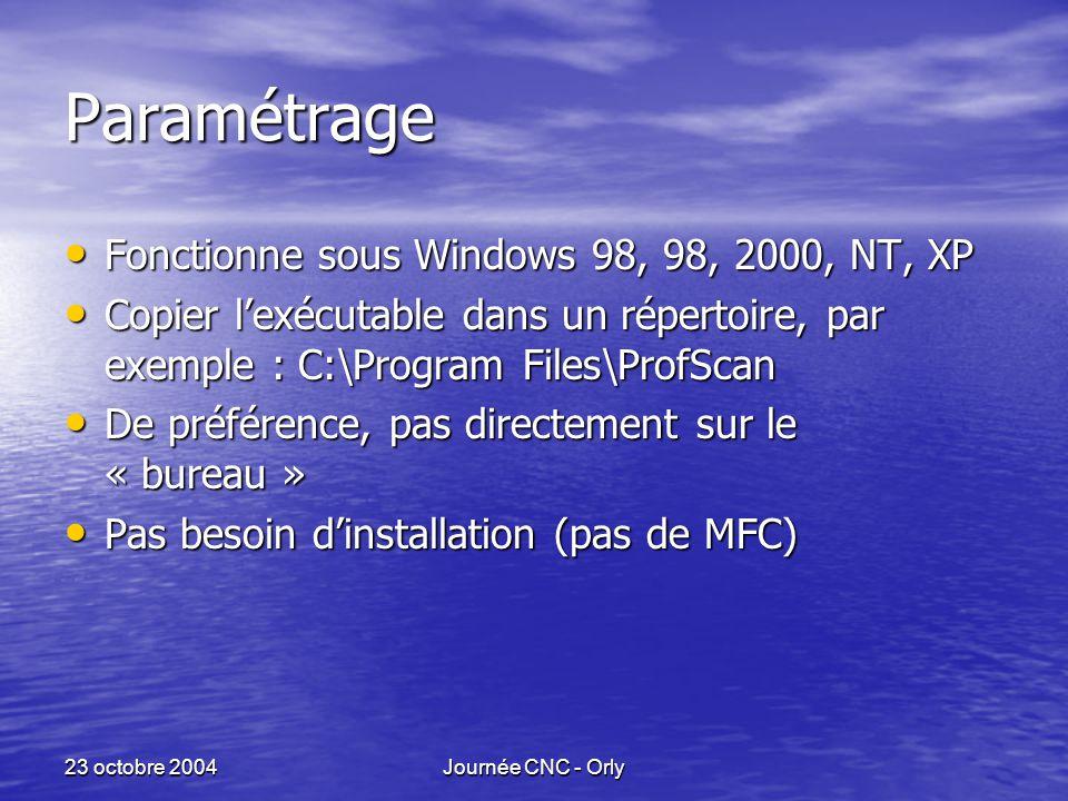 23 octobre 2004Journée CNC - Orly Paramétrage Fonctionne sous Windows 98, 98, 2000, NT, XP Fonctionne sous Windows 98, 98, 2000, NT, XP Copier l'exécutable dans un répertoire, par exemple : C:\Program Files\ProfScan Copier l'exécutable dans un répertoire, par exemple : C:\Program Files\ProfScan De préférence, pas directement sur le « bureau » De préférence, pas directement sur le « bureau » Pas besoin d'installation (pas de MFC) Pas besoin d'installation (pas de MFC)