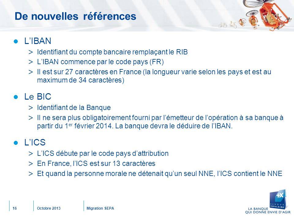 Octobre 2013Migration SEPA16 De nouvelles références L'IBAN > Identifiant du compte bancaire remplaçant le RIB > L'IBAN commence par le code pays (FR) > Il est sur 27 caractères en France (la longueur varie selon les pays et est au maximum de 34 caractères) Le BIC > Identifiant de la Banque > Il ne sera plus obligatoirement fourni par l'émetteur de l'opération à sa banque à partir du 1 er février 2014.