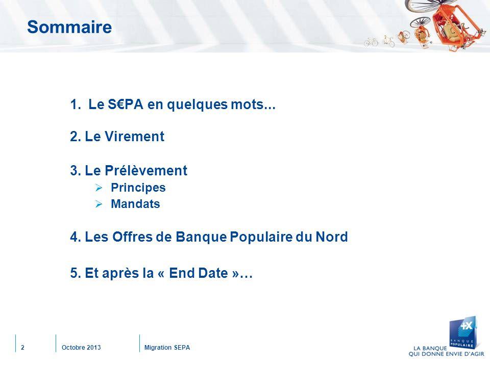 Octobre 2013Migration SEPA2 Sommaire 1.Le S€PA en quelques mots... 2. Le Virement 3. Le Prélèvement  Principes  Mandats 4. Les Offres de Banque Popu