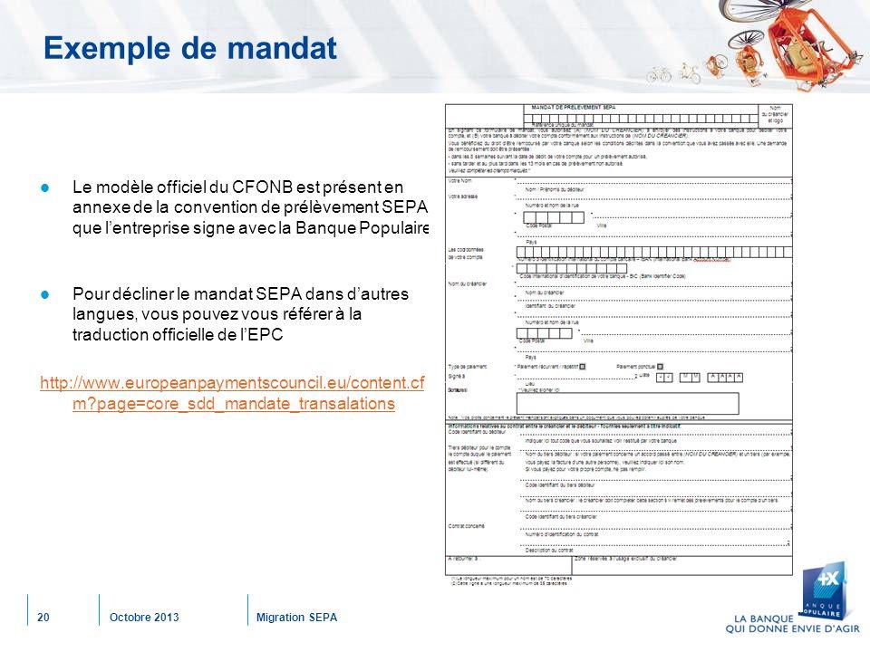 Octobre 2013Migration SEPA20 Exemple de mandat Le modèle officiel du CFONB est présent en annexe de la convention de prélèvement SEPA que l'entreprise signe avec la Banque Populaire Pour décliner le mandat SEPA dans d'autres langues, vous pouvez vous référer à la traduction officielle de l'EPC http://www.europeanpaymentscouncil.eu/content.cf m page=core_sdd_mandate_transalations