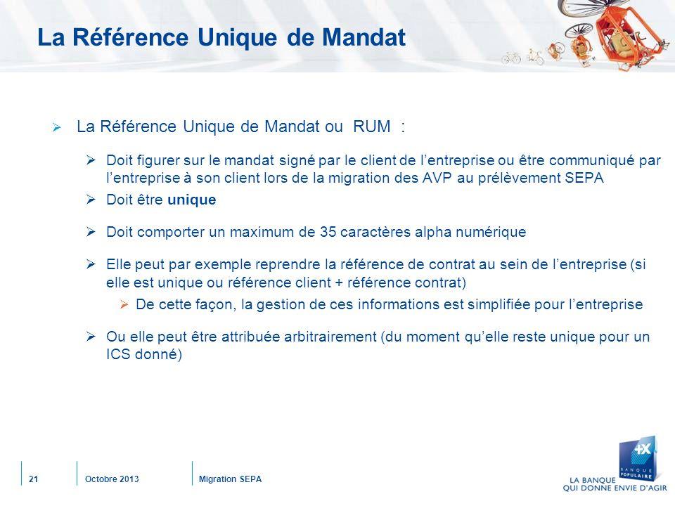 Octobre 2013Migration SEPA21 La Référence Unique de Mandat  La Référence Unique de Mandat ou RUM :  Doit figurer sur le mandat signé par le client d