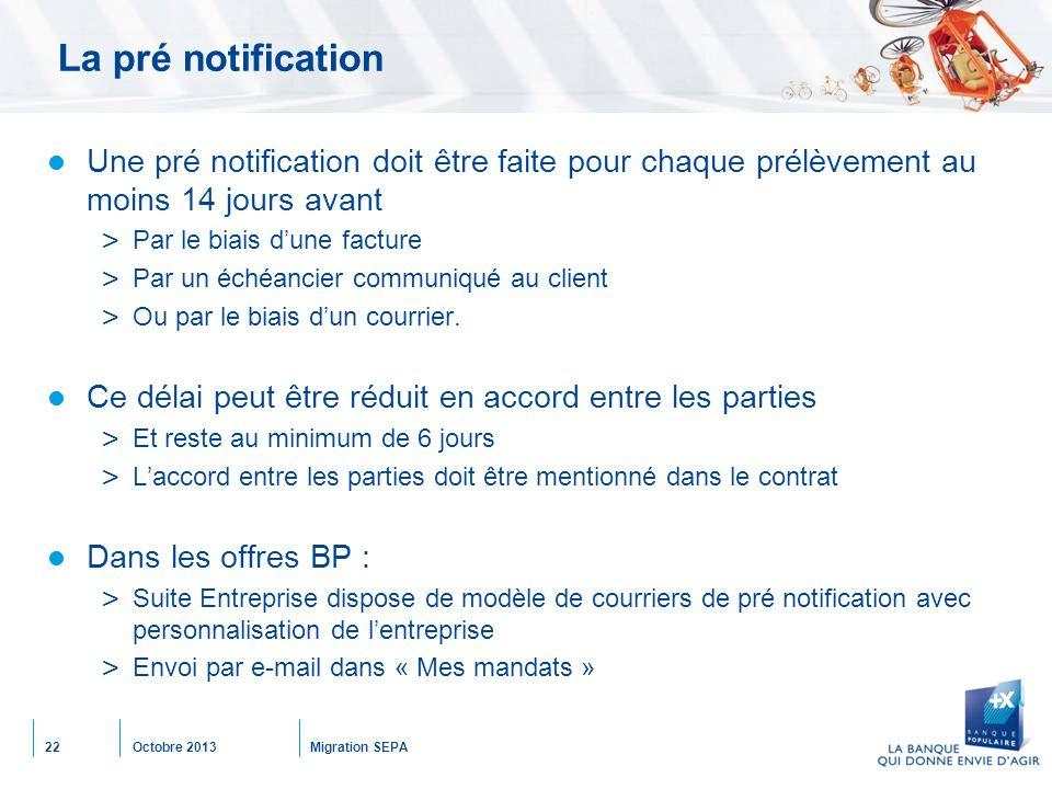 Octobre 2013Migration SEPA22 La pré notification Une pré notification doit être faite pour chaque prélèvement au moins 14 jours avant > Par le biais d'une facture > Par un échéancier communiqué au client > Ou par le biais d'un courrier.