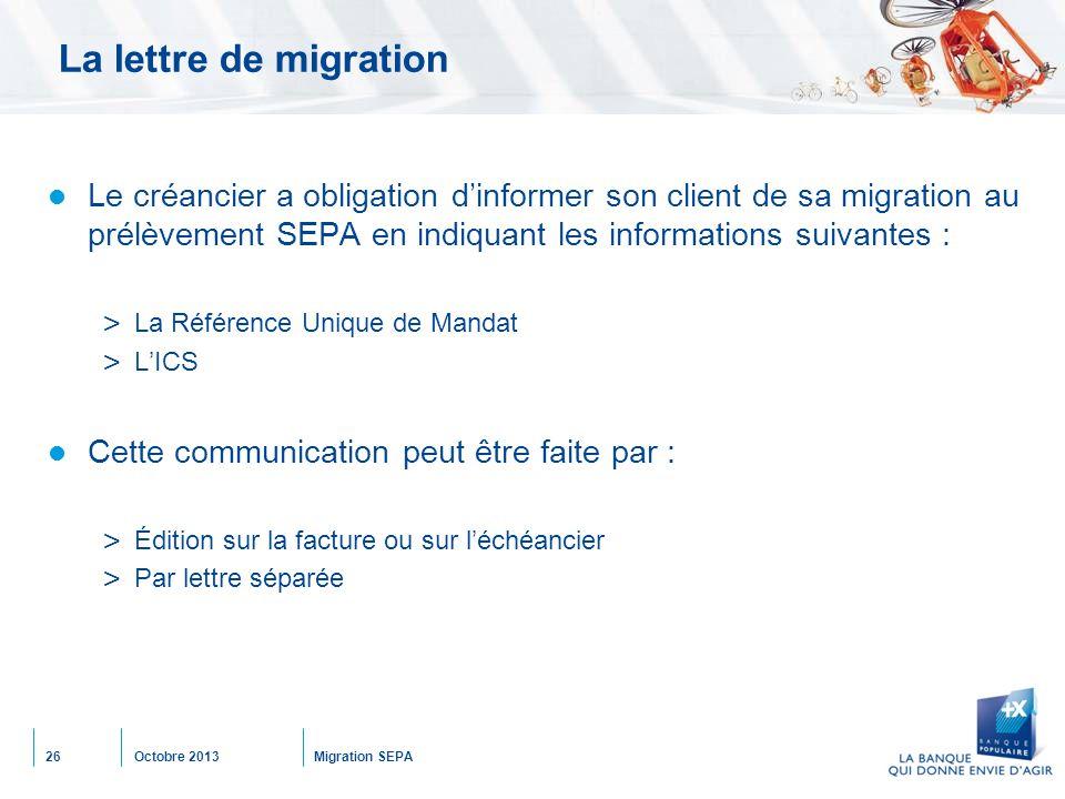 Octobre 2013Migration SEPA26 La lettre de migration Le créancier a obligation d'informer son client de sa migration au prélèvement SEPA en indiquant l