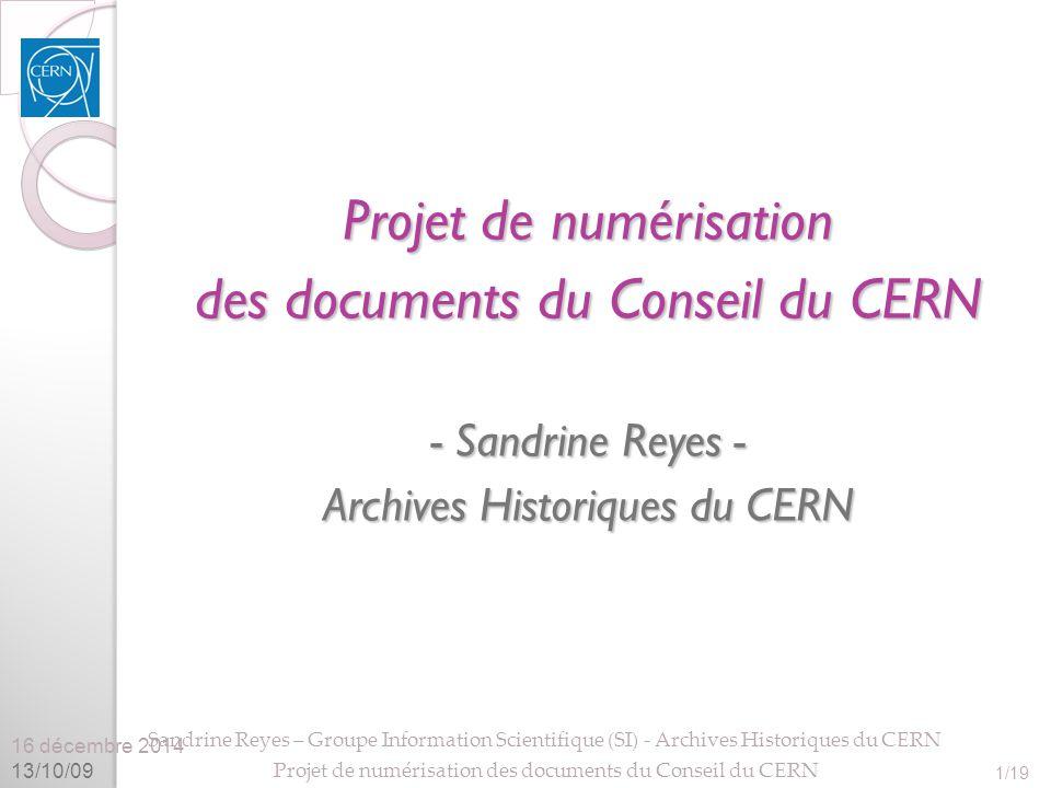 16 décembre 2014 13/10/09 Sandrine Reyes – Groupe Information Scientifique (SI) - Archives Historiques du CERN Projet de numérisation des documents du Conseil du CERN 1/19 Projet de numérisation des documents du Conseil du CERN - Sandrine Reyes - Archives Historiques du CERN