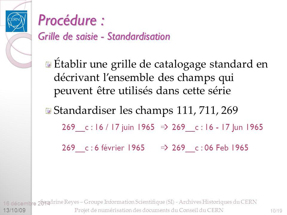 16 décembre 2014 13/10/09 Sandrine Reyes – Groupe Information Scientifique (SI) - Archives Historiques du CERN Projet de numérisation des documents du Conseil du CERN 10/19 Procédure : Grille de saisie - Standardisation Établir une grille de catalogage standard en décrivant l'ensemble des champs qui peuvent être utilisés dans cette série Standardiser les champs 111, 711, 269 269__c : 16 / 17 juin 1965 ➩ 269__c : 16 - 17 Jun 1965 269__c : 6 février 1965 ➩ 269__c : 06 Feb 1965
