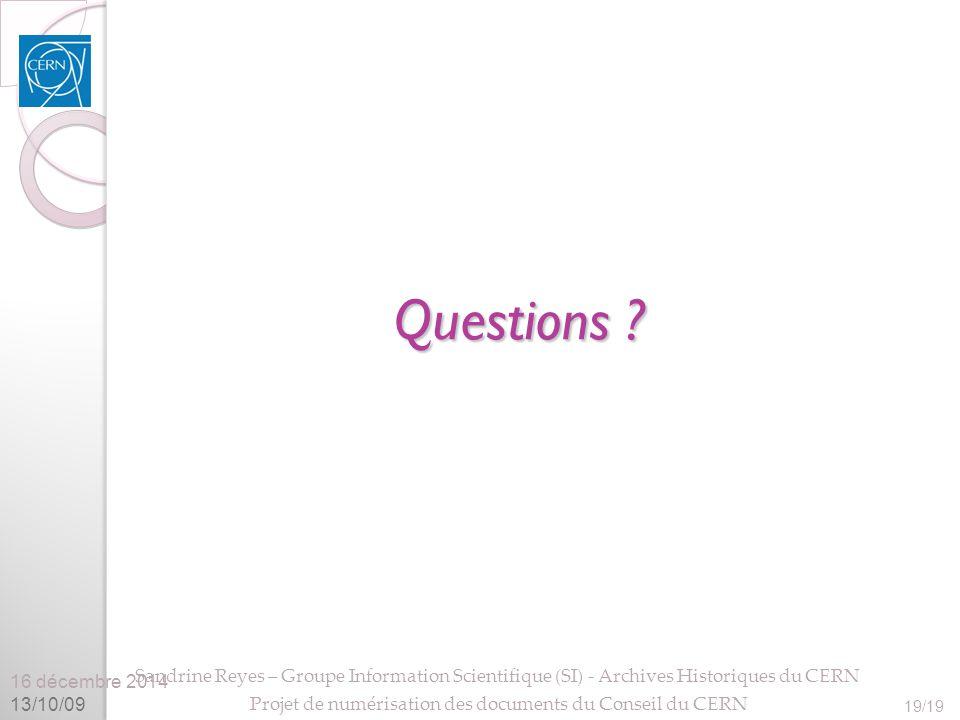 16 décembre 2014 13/10/09 Sandrine Reyes – Groupe Information Scientifique (SI) - Archives Historiques du CERN Projet de numérisation des documents du Conseil du CERN 19/19 Questions
