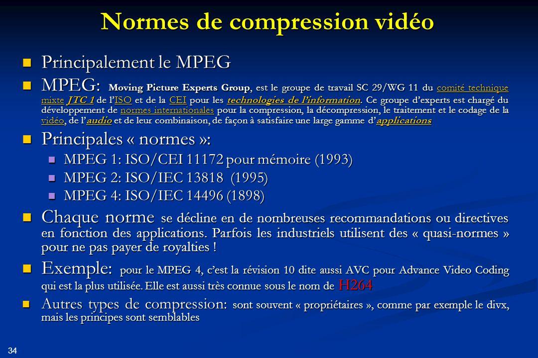 34 Normes de compression vidéo Principalement le MPEG Principalement le MPEG MPEG: Moving Picture Experts Group, est le groupe de travail SC 29/WG 11