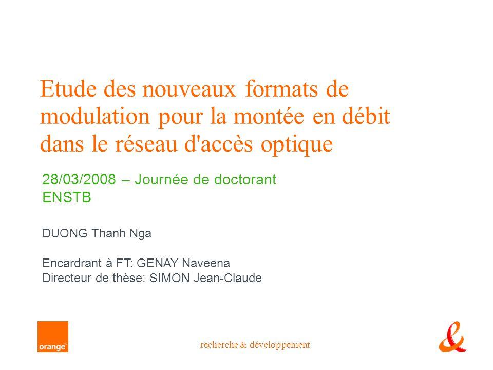 recherche & développement Etude des nouveaux formats de modulation pour la montée en débit dans le réseau d'accès optique 28/03/2008 – Journée de doct