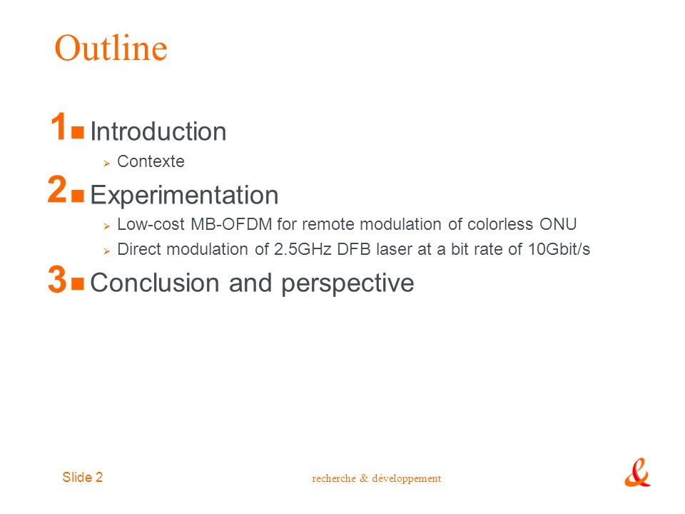 recherche & développement Slide 3 Outline Introduction  Contexte Experimentation  Low-cost MB-OFDM for remote modulation of colorless ONU  Direct modulation of DFB laser at a bit rate of 10Gbit/s Conclusion and perspective 1 2 3