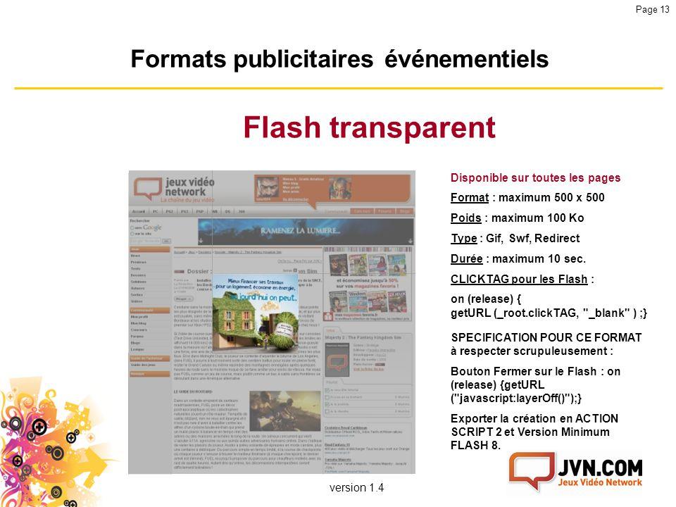 version 1.4 Page 13 Formats publicitaires événementiels Flash transparent Disponible sur toutes les pages Format : maximum 500 x 500 Poids : maximum 1