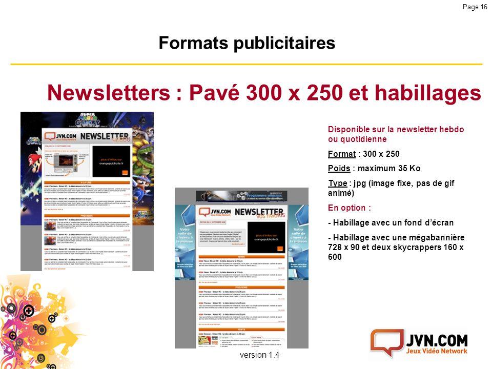 version 1.4 Page 16 Formats publicitaires Newsletters : Pavé 300 x 250 et habillages Disponible sur la newsletter hebdo ou quotidienne Format : 300 x