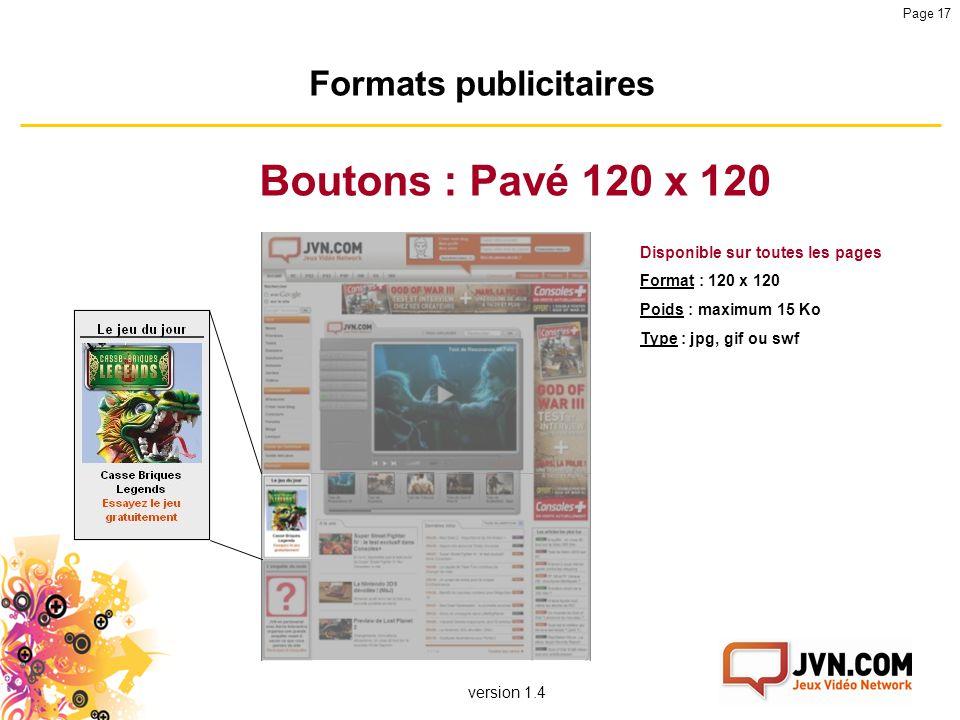 version 1.4 Page 17 Formats publicitaires Boutons : Pavé 120 x 120 Disponible sur toutes les pages Format : 120 x 120 Poids : maximum 15 Ko Type : jpg