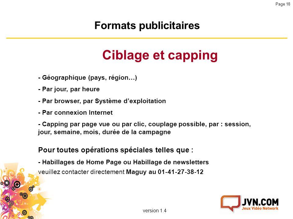 version 1.4 Page 18 Formats publicitaires Ciblage et capping - Géographique (pays, région…) - Par jour, par heure - Par browser, par Système d'exploit