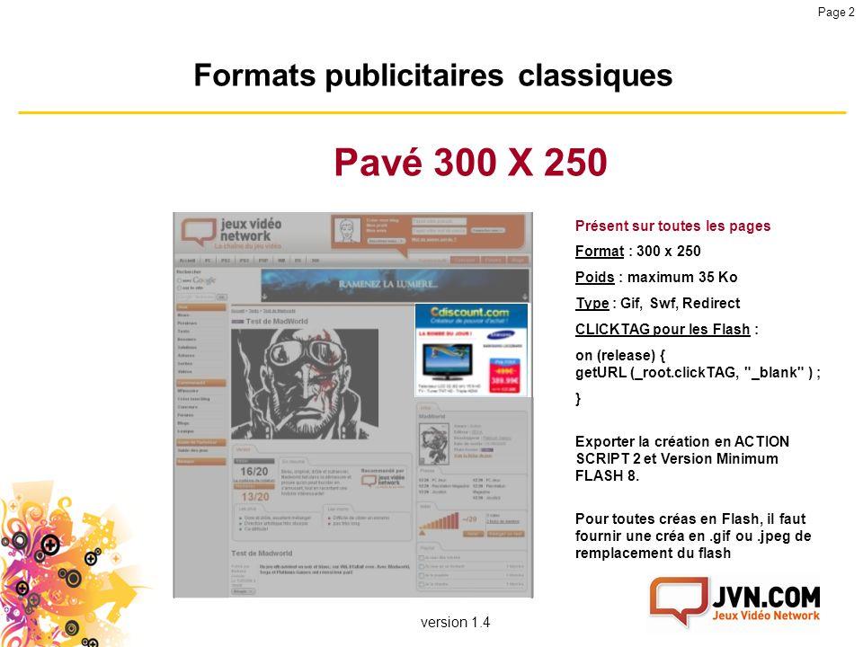 version 1.4 Page 2 Formats publicitaires classiques Pavé 300 X 250 Présent sur toutes les pages Format : 300 x 250 Poids : maximum 35 Ko Type : Gif, S