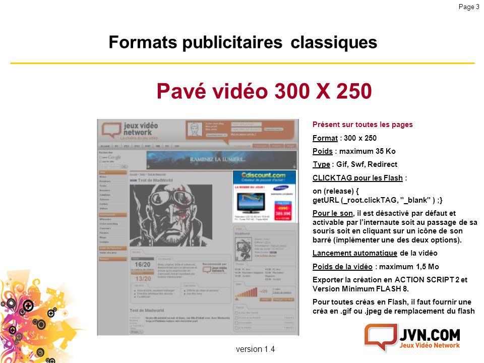 version 1.4 Page 3 Formats publicitaires classiques Pavé vidéo 300 X 250 Présent sur toutes les pages Format : 300 x 250 Poids : maximum 35 Ko Type :