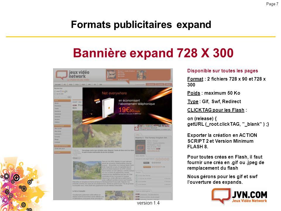 version 1.4 Page 7 Formats publicitaires expand Bannière expand 728 X 300 Disponible sur toutes les pages Format : 2 fichiers 728 x 90 et 728 x 300 Po