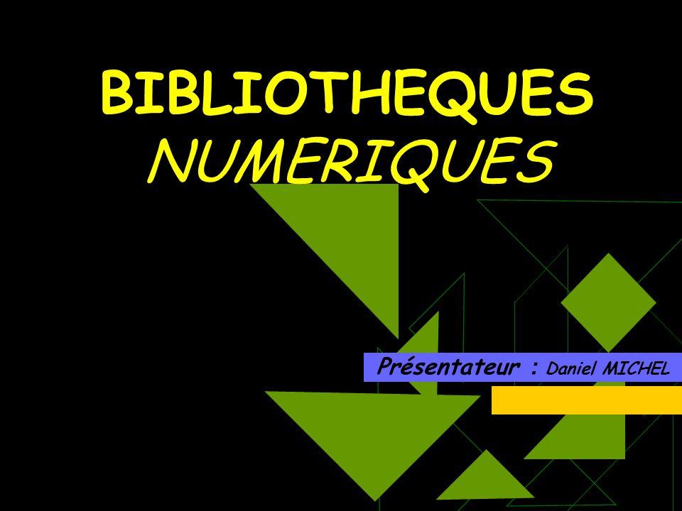 BIBLIOTHEQUES NUMERIQUES Présentateur : Daniel MICHEL