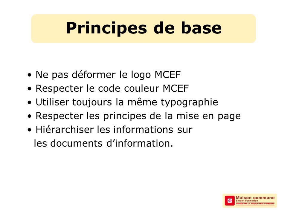 Principes de base Ne pas déformer le logo MCEF Respecter le code couleur MCEF Utiliser toujours la même typographie Respecter les principes de la mise en page Hiérarchiser les informations sur les documents d'information.